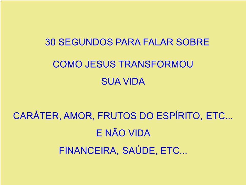30 SEGUNDOS PARA FALAR SOBRE COMO JESUS TRANSFORMOU SUA VIDA CARÁTER, AMOR, FRUTOS DO ESPÍRITO, ETC...