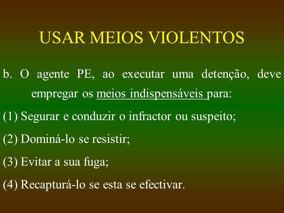 USAR MEIOS VIOLENTOS b. O agente PE, ao executar uma detenção, deve empregar os meios indispensáveis para: (1) Segurar e conduzir o infractor ou suspe