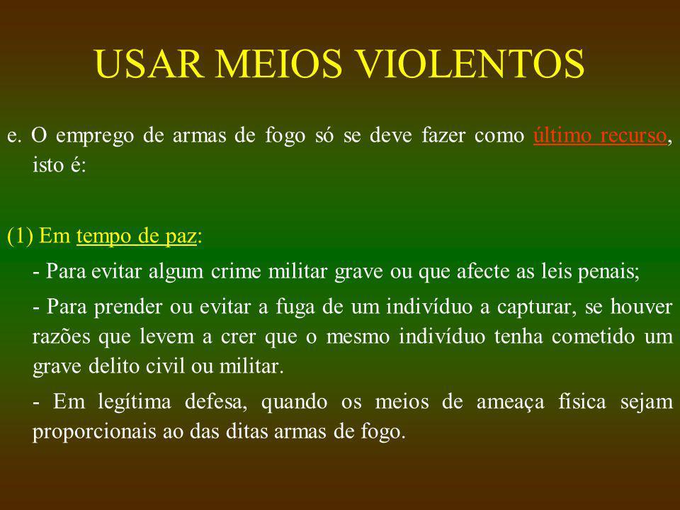 USAR MEIOS VIOLENTOS e. O emprego de armas de fogo só se deve fazer como último recurso, isto é: (1) Em tempo de paz: - Para evitar algum crime milita