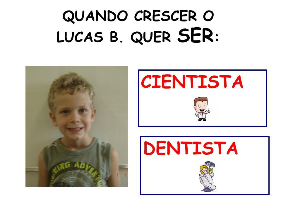QUANDO CRESCER O LUCAS B. QUER SER : DENTISTA CIENTISTA