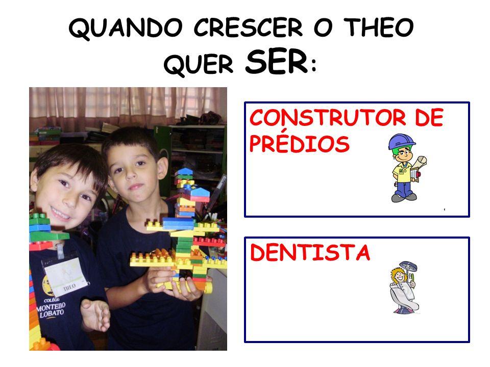 QUANDO CRESCER O THEO QUER SER : DENTISTA CONSTRUTOR DE PRÉDIOS