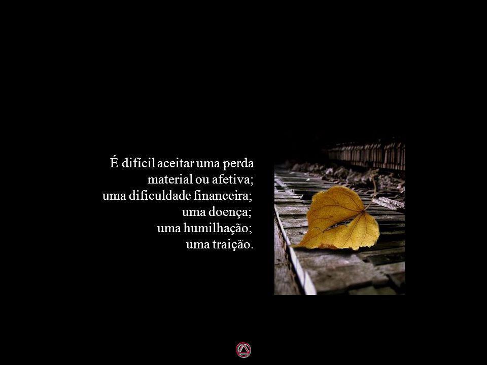 É difícil aceitar uma perda material ou afetiva; uma dificuldade financeira; uma doença; uma humilhação; uma traição.