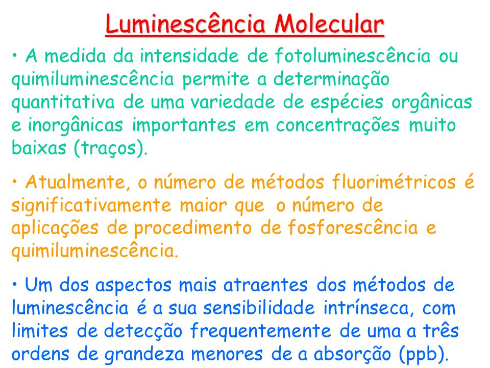 A medida da intensidade de fotoluminescência ou quimiluminescência permite a determinação quantitativa de uma variedade de espécies orgânicas e inorgânicas importantes em concentrações muito baixas (traços).