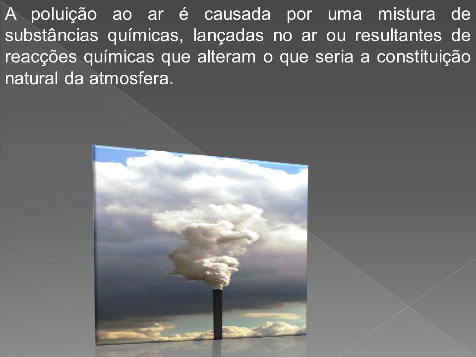 A poluição ao ar é causada por uma mistura de substâncias químicas, lançadas no ar ou resultantes de reacções químicas que alteram o que seria a constituição natural da atmosfera.