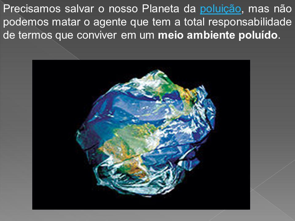Precisamos salvar o nosso Planeta da poluição, mas não podemos matar o agente que tem a total responsabilidade de termos que conviver em um meio ambiente poluído.poluição