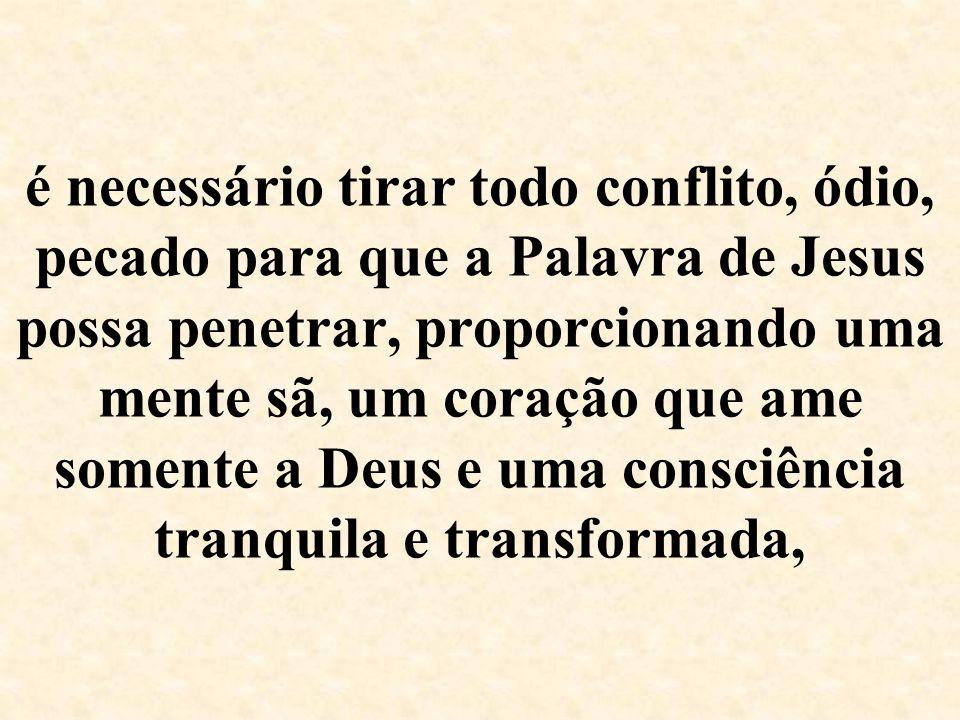é necessário tirar todo conflito, ódio, pecado para que a Palavra de Jesus possa penetrar, proporcionando uma mente sã, um coração que ame somente a D