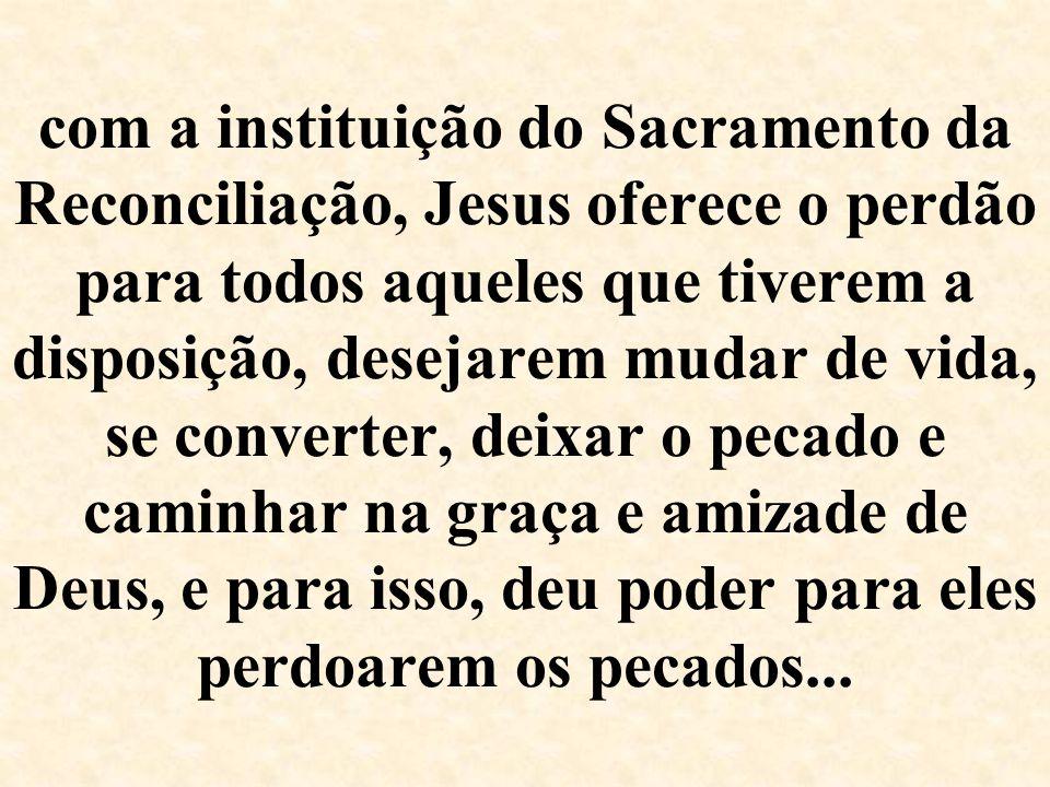 com a instituição do Sacramento da Reconciliação, Jesus oferece o perdão para todos aqueles que tiverem a disposição, desejarem mudar de vida, se conv