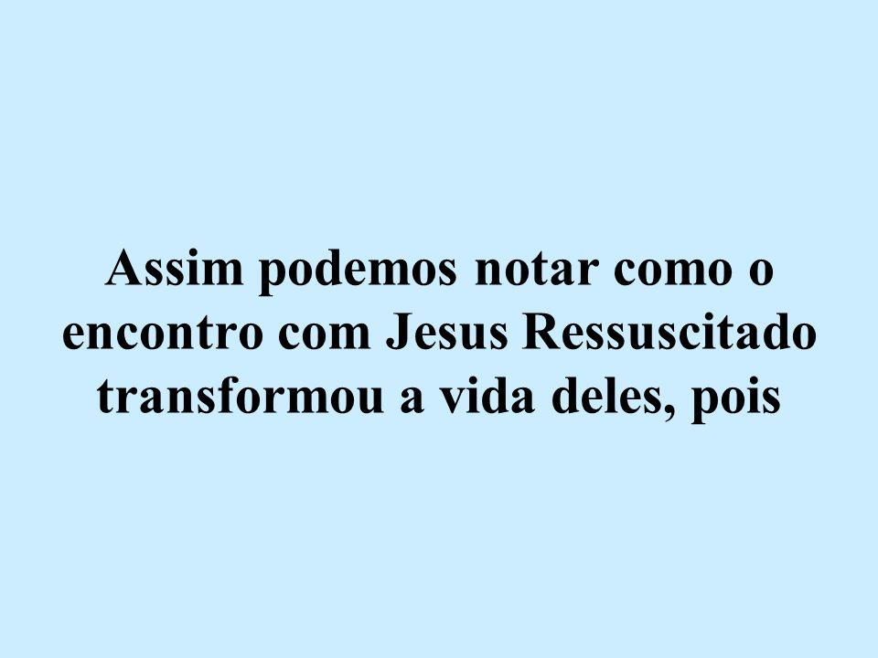 Assim podemos notar como o encontro com Jesus Ressuscitado transformou a vida deles, pois