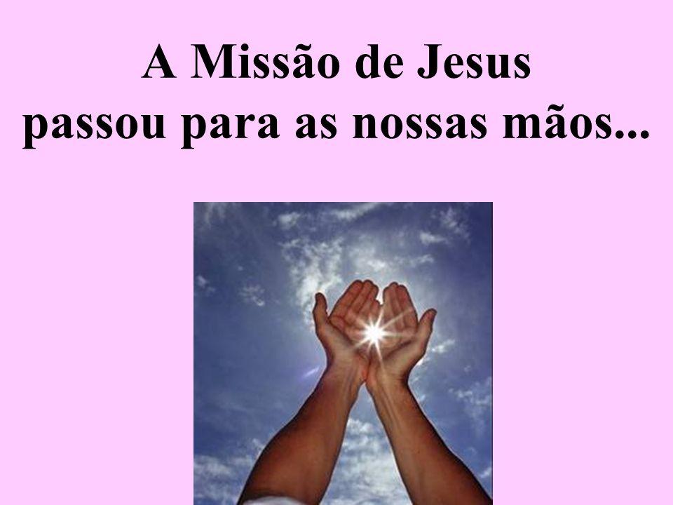 A Missão de Jesus passou para as nossas mãos...