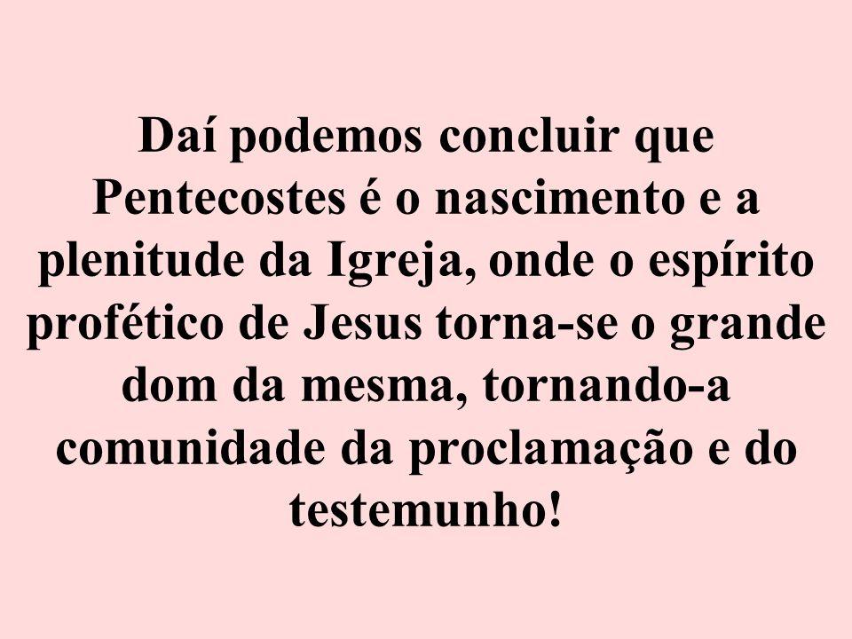 Daí podemos concluir que Pentecostes é o nascimento e a plenitude da Igreja, onde o espírito profético de Jesus torna-se o grande dom da mesma, tornan