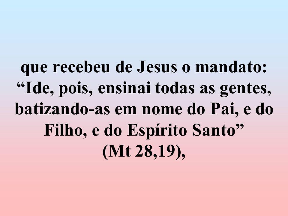 que recebeu de Jesus o mandato: Ide, pois, ensinai todas as gentes, batizando-as em nome do Pai, e do Filho, e do Espírito Santo (Mt 28,19),