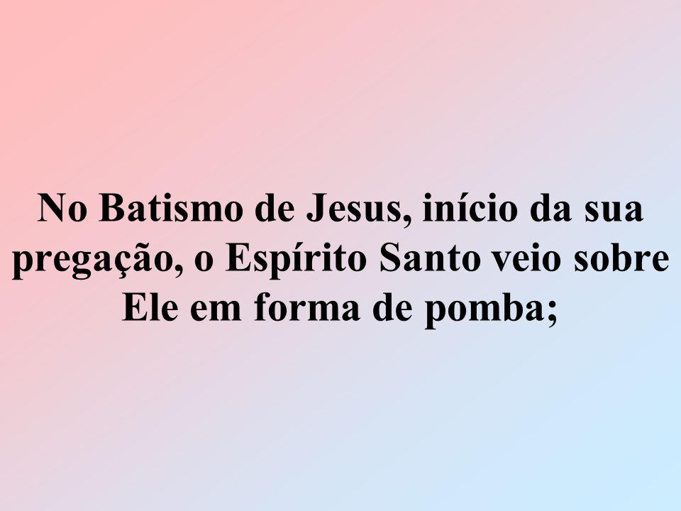 No Batismo de Jesus, início da sua pregação, o Espírito Santo veio sobre Ele em forma de pomba;