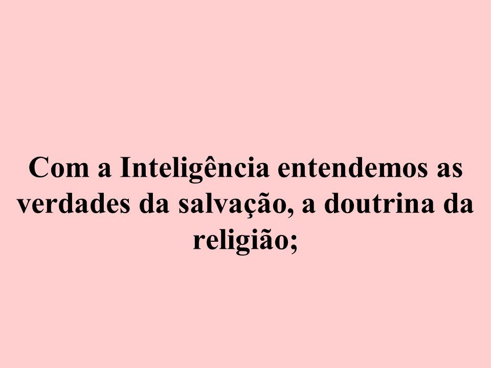 Com a Inteligência entendemos as verdades da salvação, a doutrina da religião;