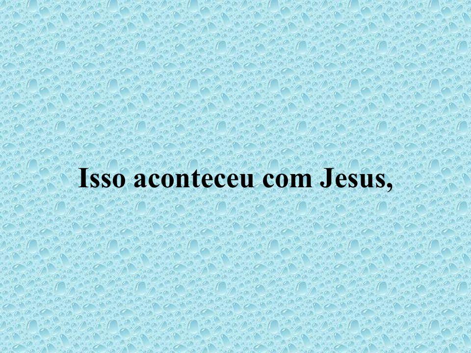 Isso aconteceu com Jesus,