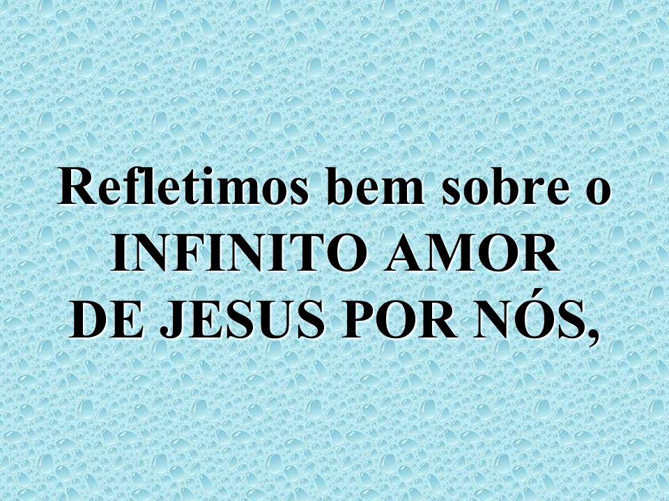 Refletimos bem sobre o INFINITO AMOR DE JESUS POR NÓS,