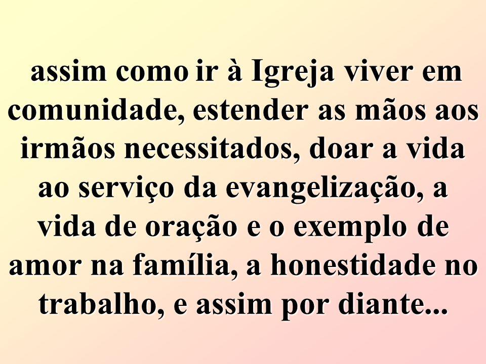 assim comoir à Igreja viver em comunidade, estender as mãos aos irmãos necessitados, doar a vida ao serviço da evangelização, a vida de oração e o exe