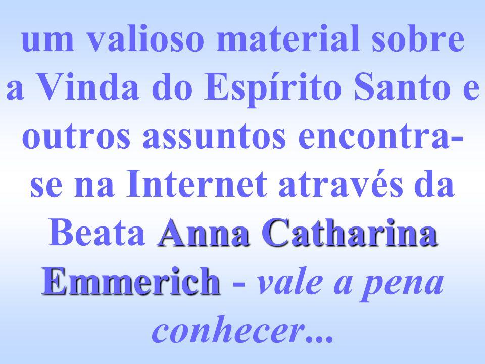 Anna Catharina Emmerich um valioso material sobre a Vinda do Espírito Santo e outros assuntos encontra- se na Internet através da Beata Anna Catharina