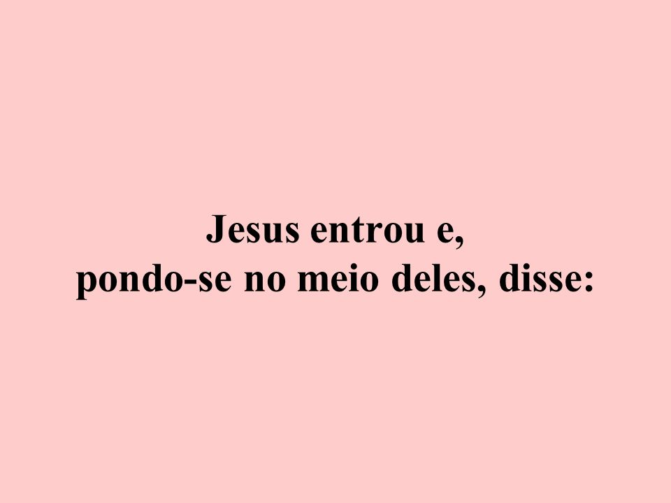 Jesus entrou e, pondo-se no meio deles, disse: