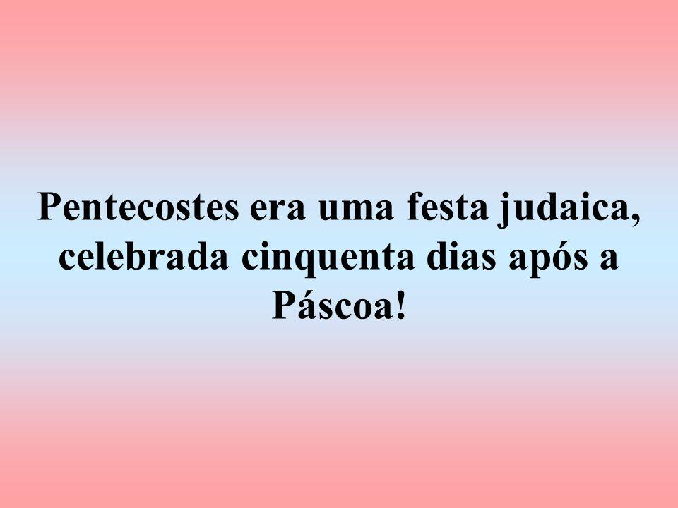 Pentecostes era uma festa judaica, celebrada cinquenta dias após a Páscoa!