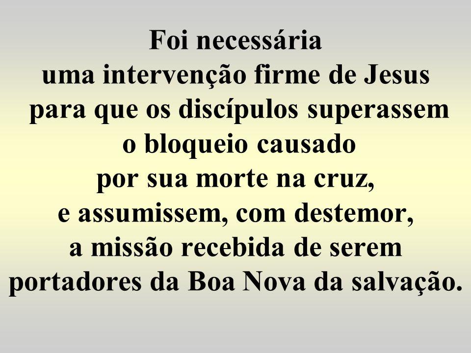 Foi necessária uma intervenção firme de Jesus para que os discípulos superassem o bloqueio causado por sua morte na cruz, e assumissem, com destemor,