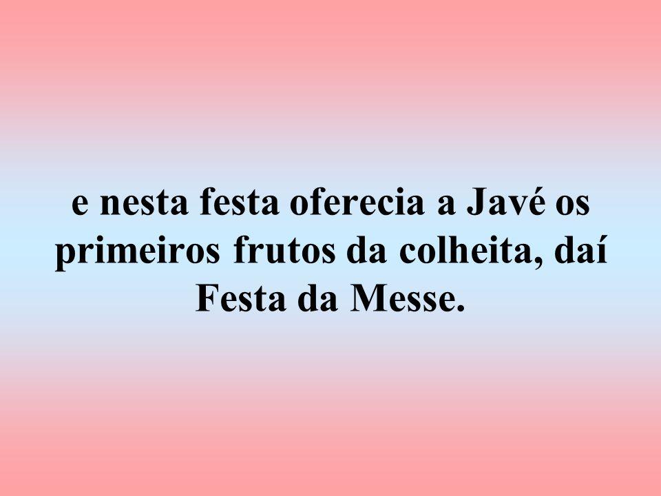 e nesta festa oferecia a Javé os primeiros frutos da colheita, daí Festa da Messe.
