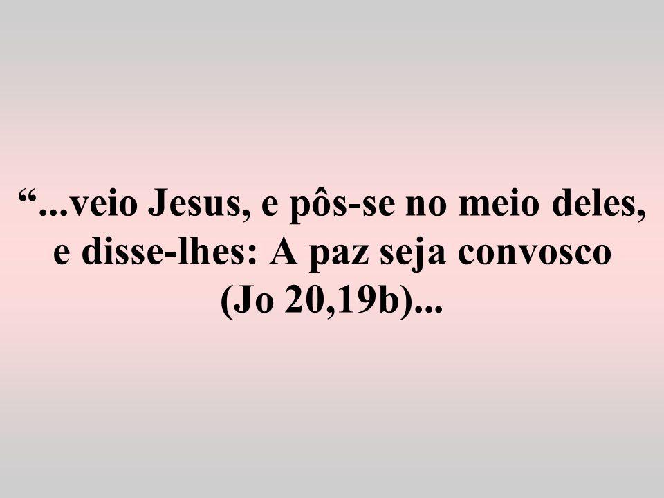 ...veio Jesus, e pôs-se no meio deles, e disse-lhes: A paz seja convosco (Jo 20,19b)...