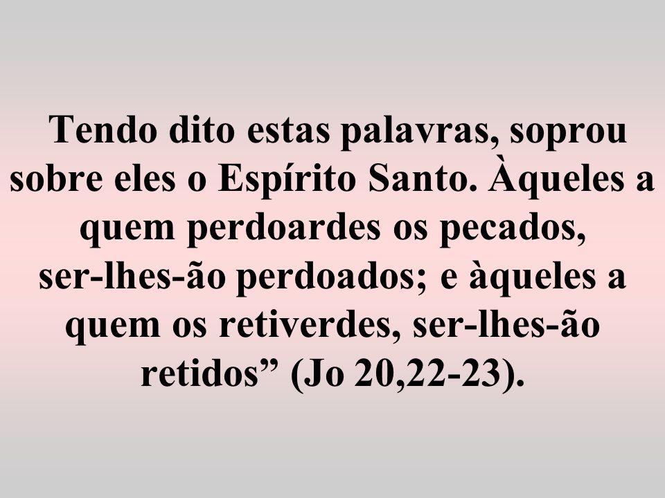 Tendo dito estas palavras, soprou sobre eles o Espírito Santo. Àqueles a quem perdoardes os pecados, ser-lhes-ão perdoados; e àqueles a quem os retive
