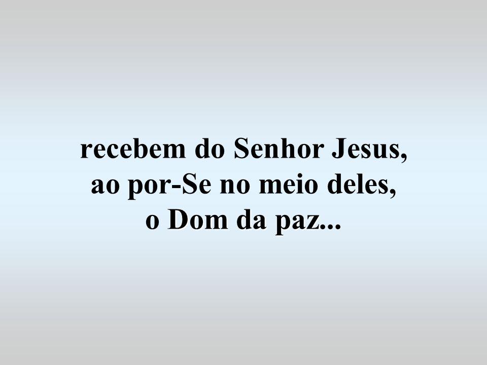 Dom da paz recebem do Senhor Jesus, ao por-Se no meio deles, o Dom da paz...