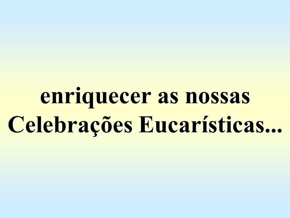 enriquecer as nossas Celebrações Eucarísticas...