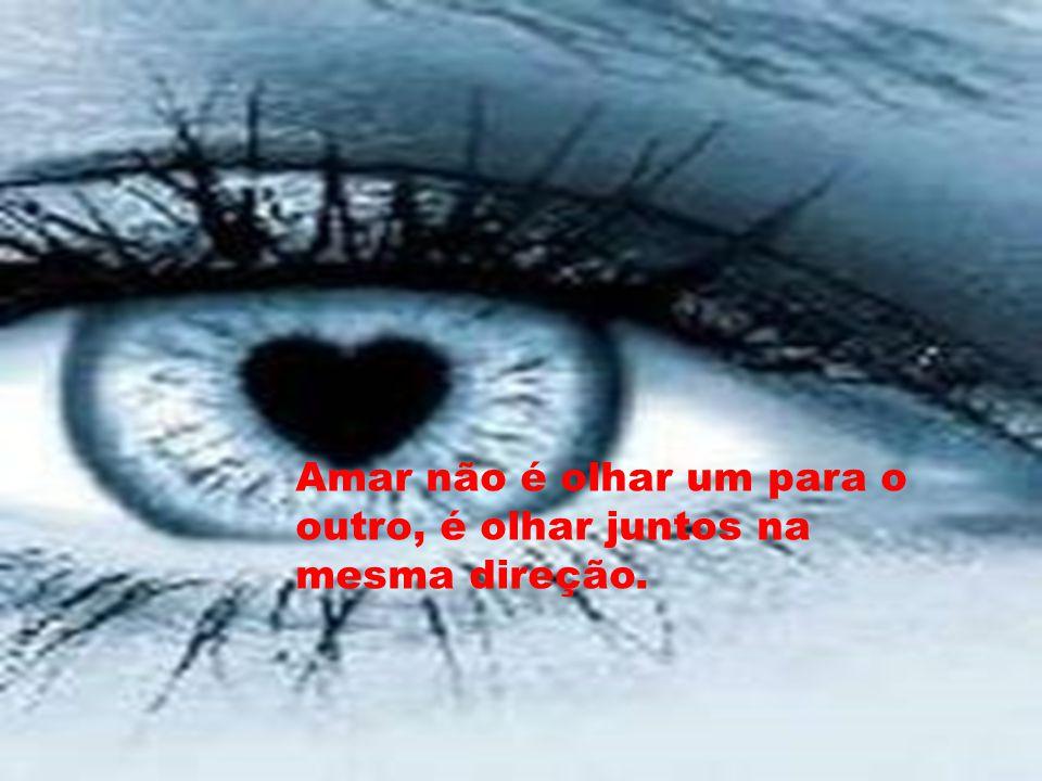 Amar não é olhar um para o outro, é olhar juntos na mesma direção.