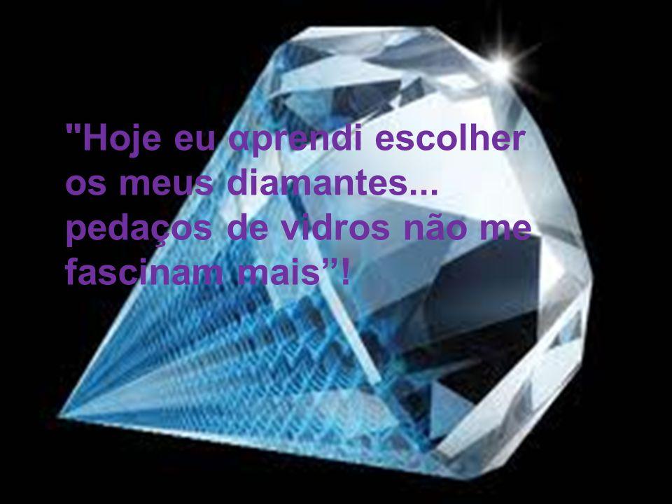 Hoje eu αprendi escolher os meus diamantes... pedaços de vidros não me fascinam mais!