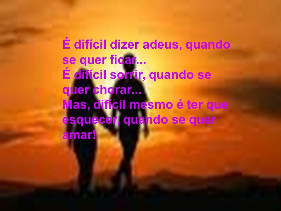 É difícil dizer adeus, quando se quer ficar...É difícil sorrir, quando se quer chorar...