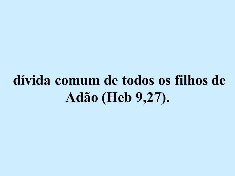 dívida comum de todos os filhos de Adão (Heb 9,27).