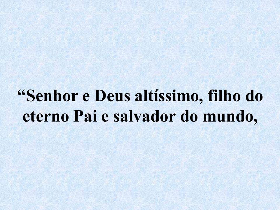Senhor e Deus altíssimo, filho do eterno Pai e salvador do mundo,