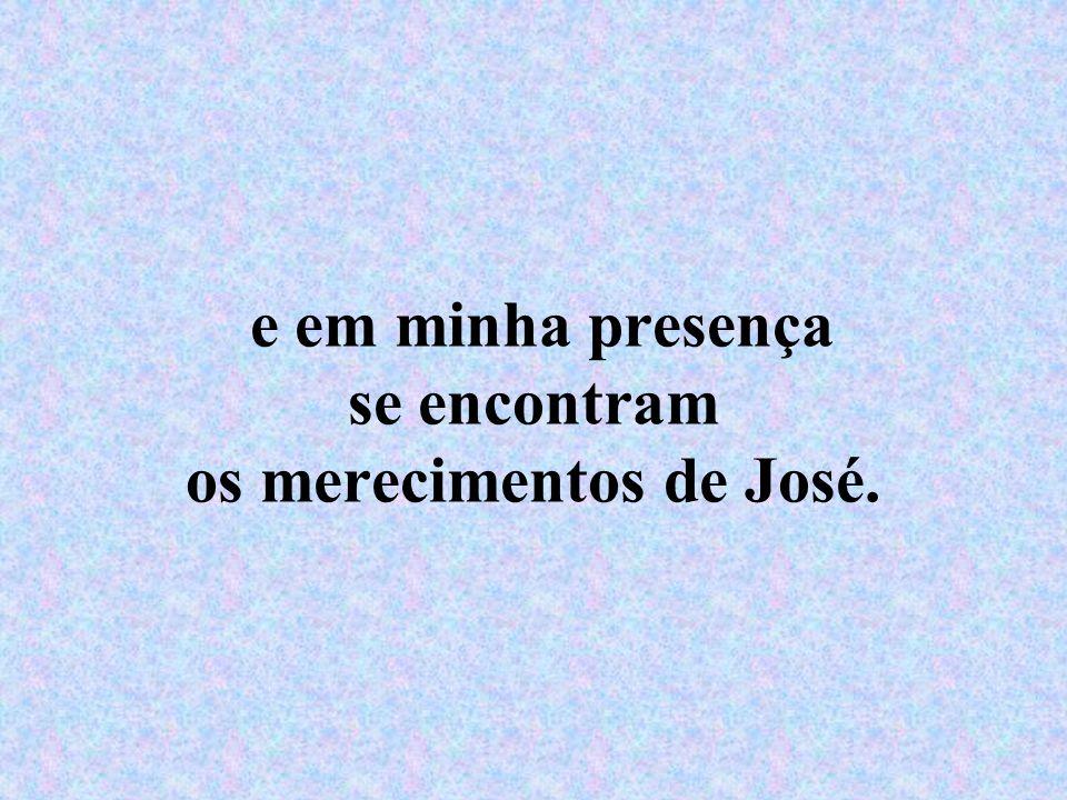 e em minha presença se encontram os merecimentos de José.
