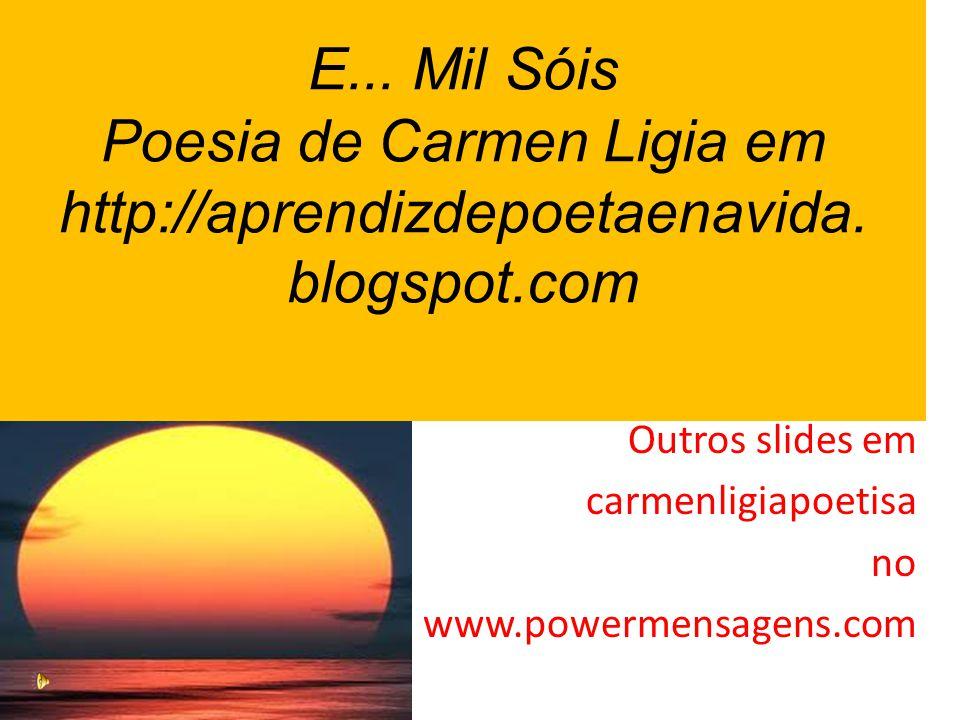 E...Mil Sóis Poesia de Carmen Ligia em http://aprendizdepoetaenavida.