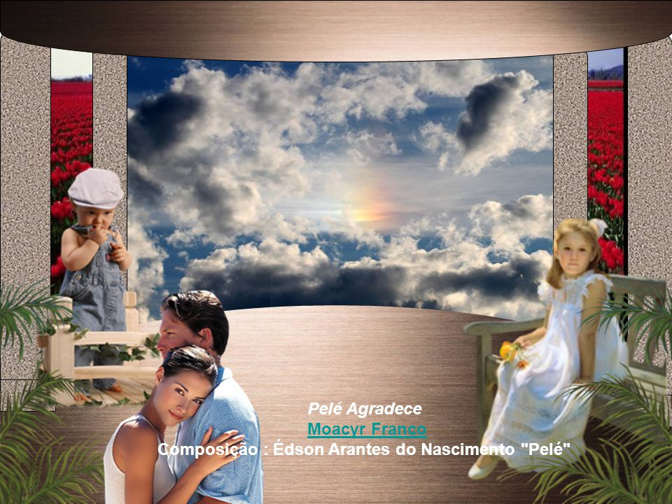 Pelé Agradece Moacyr Franco Composição : Édson Arantes do Nascimento Pelé