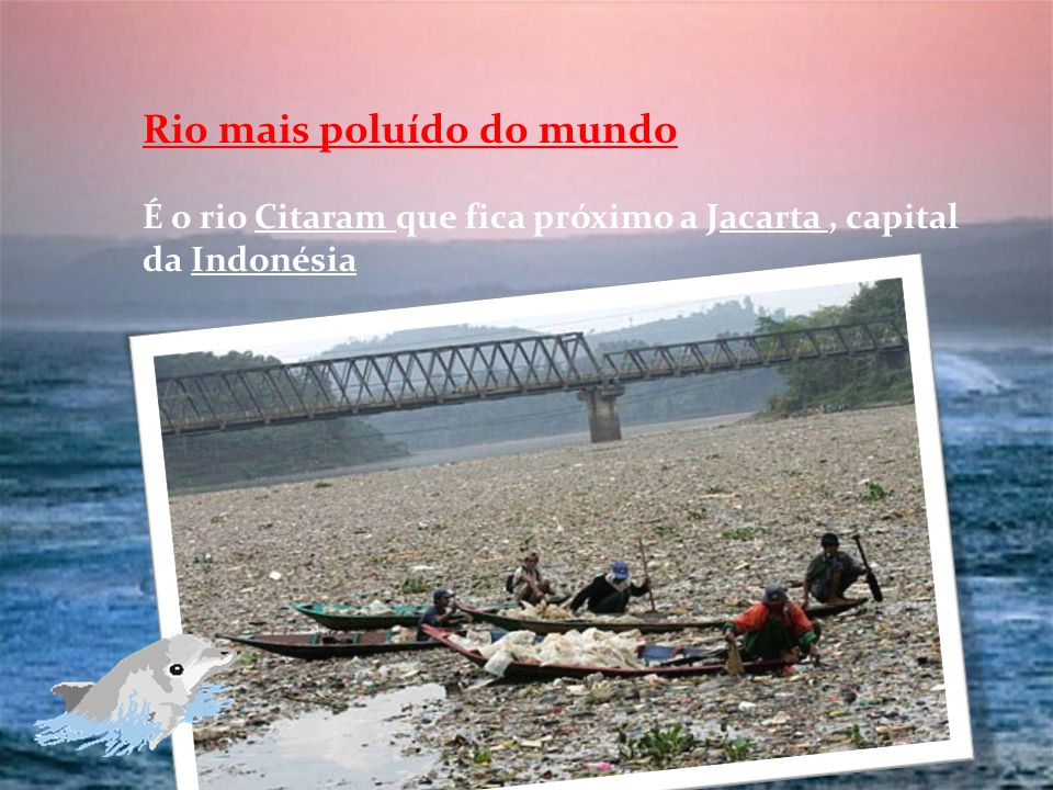 Rio mais poluído do mundo É o rio Citaram que fica próximo a Jacarta, capital da Indonésia