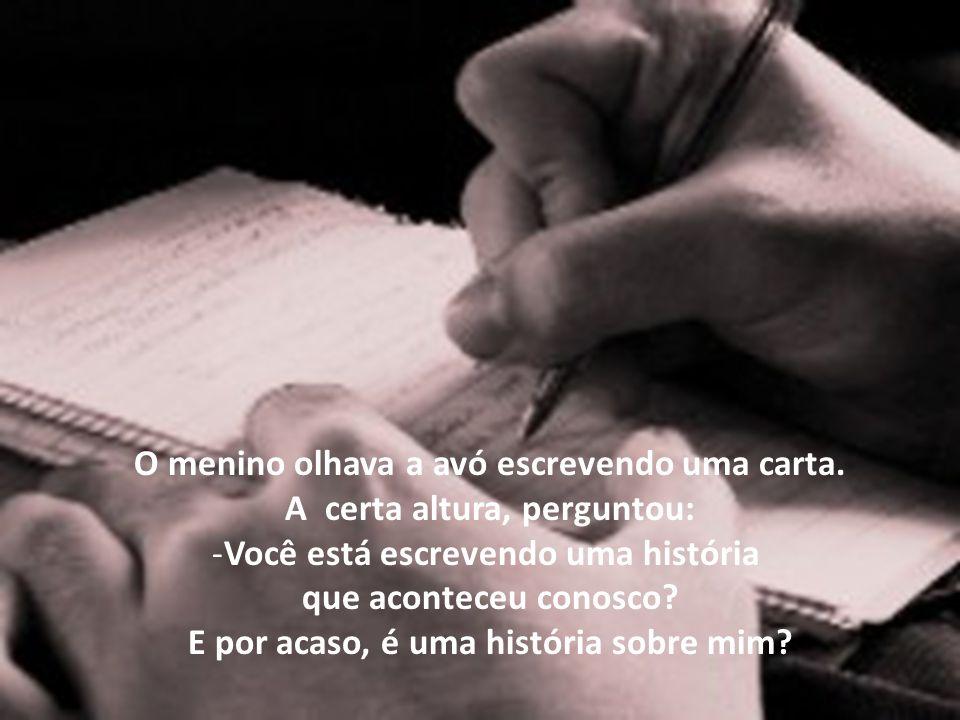 A avó parou a carta, sorriu, e comentou com o neto: -Estou escrevendo sobre você, é verdade.