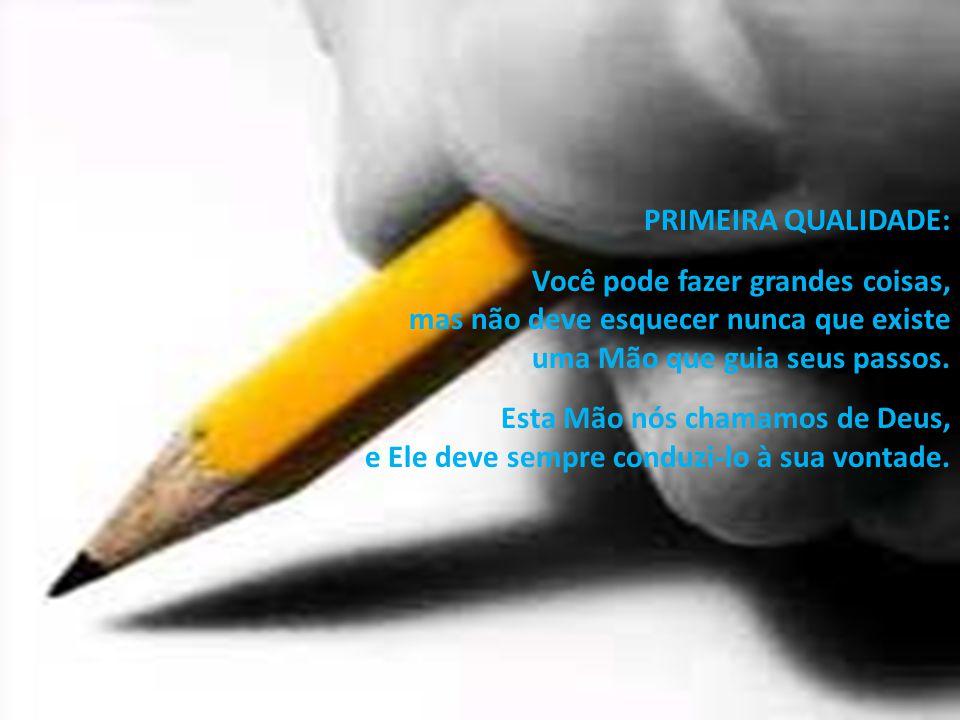 PRIMEIRA QUALIDADE: Você pode fazer grandes coisas, mas não deve esquecer nunca que existe uma Mão que guia seus passos. Esta Mão nós chamamos de Deus