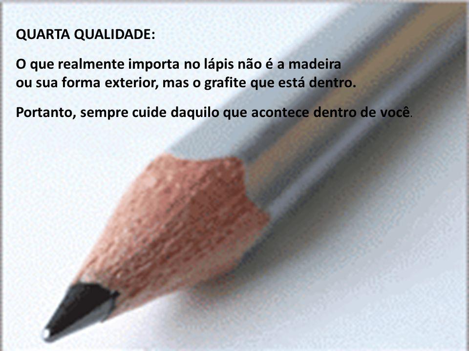 QUARTA QUALIDADE: O que realmente importa no lápis não é a madeira ou sua forma exterior, mas o grafite que está dentro. Portanto, sempre cuide daquil