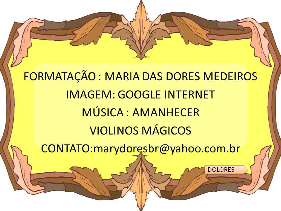 FORMATAÇÃO : MARIA DAS DORES MEDEIROS IMAGEM: GOOGLE INTERNET MÚSICA : AMANHECER VIOLINOS MÁGICOS CONTATO:marydoresbr@yahoo.com.br DOLORES