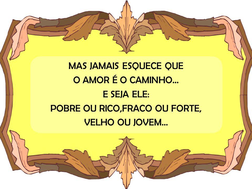 MAS JAMAIS ESQUECE QUE O AMOR É O CAMINHO... E SEJA ELE: POBRE OU RICO,FRACO OU FORTE, VELHO OU JOVEM...