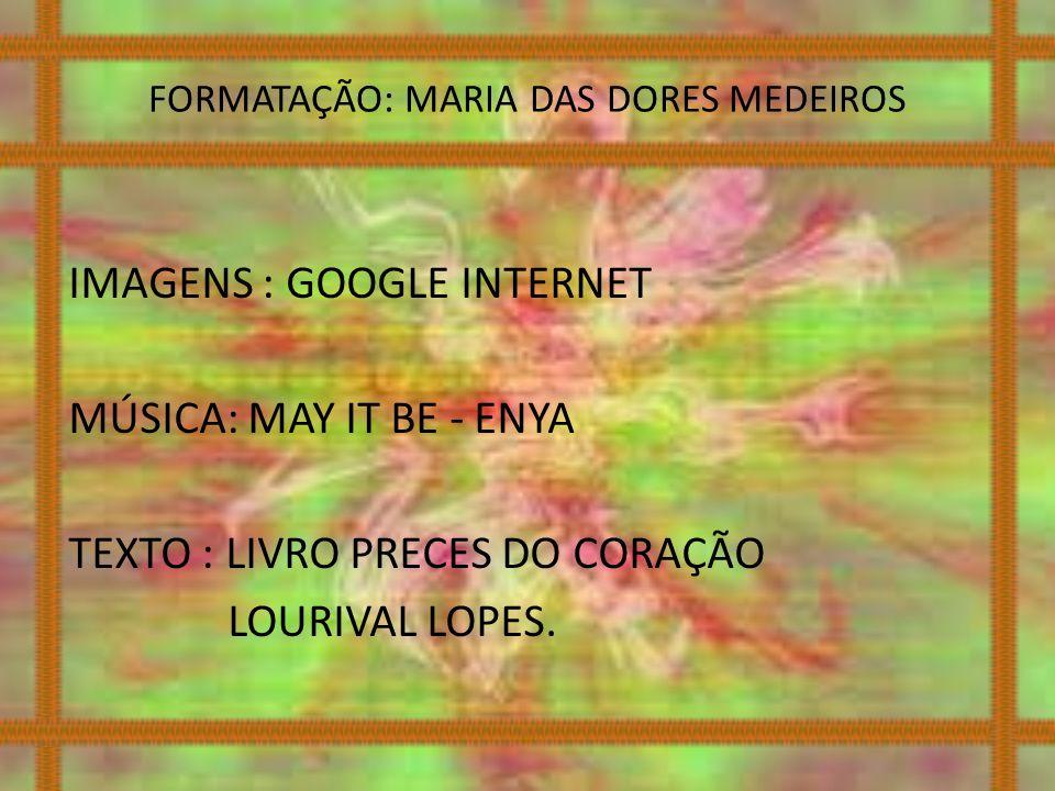 FORMATAÇÃO: MARIA DAS DORES MEDEIROS IMAGENS : GOOGLE INTERNET MÚSICA: MAY IT BE - ENYA TEXTO : LIVRO PRECES DO CORAÇÃO LOURIVAL LOPES.