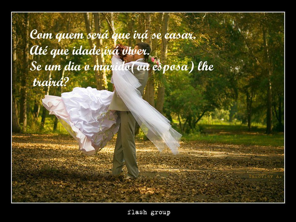 Com quem será que irá se casar. Até que idade irá viver. Se um dia o marido(ou esposa) lhe trairá?