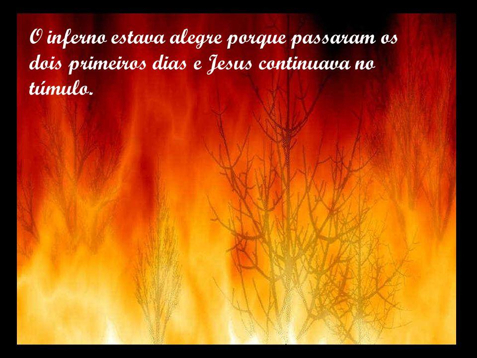 O inferno estava alegre porque passaram os dois primeiros dias e Jesus continuava no túmulo.