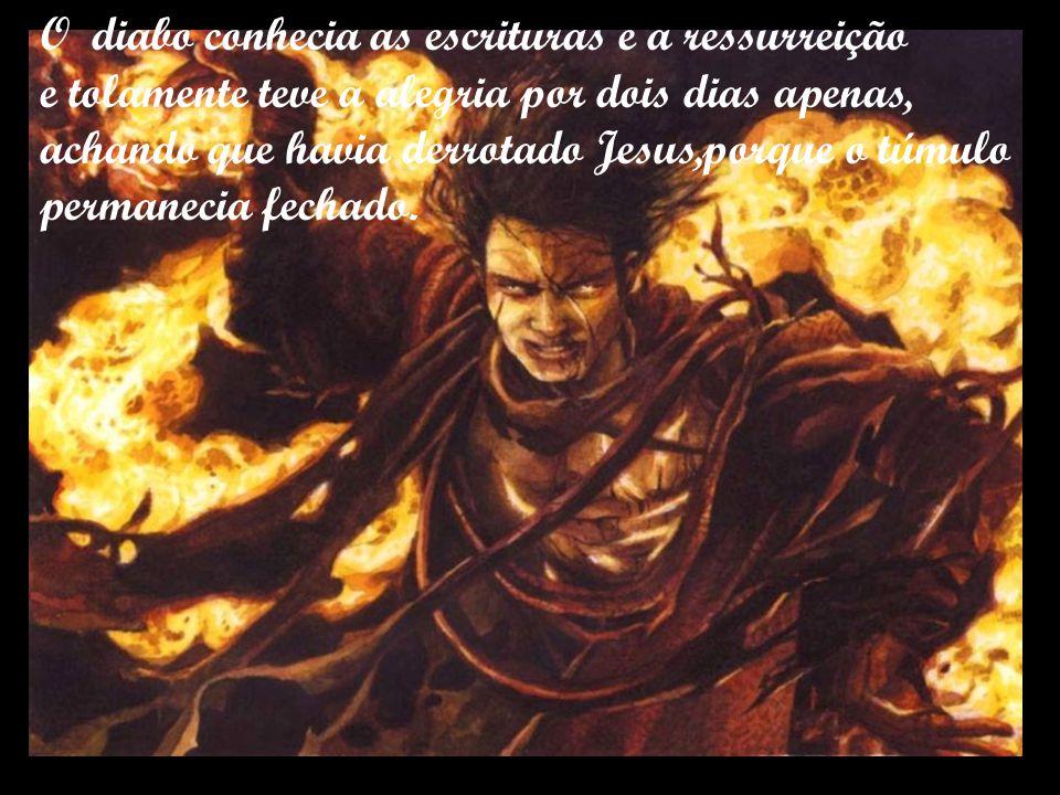 O diabo conhecia as escrituras e a ressurreição e tolamente teve a alegria por dois dias apenas, achando que havia derrotado Jesus,porque o túmulo permanecia fechado.