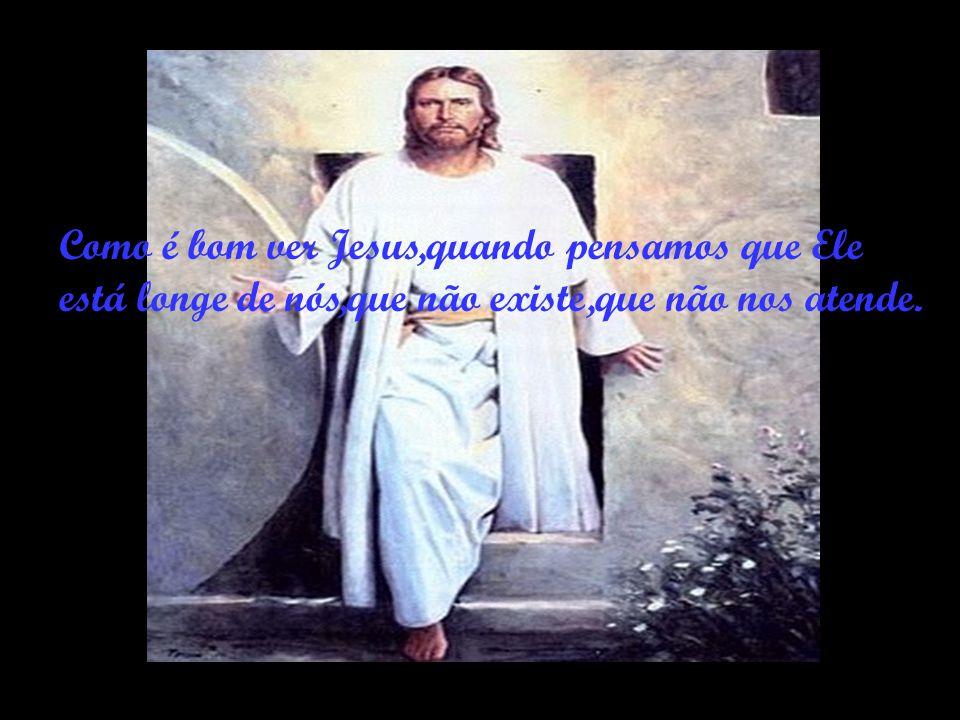 Como é bom ver Jesus,quando pensamos que Ele está longe de nós,que não existe,que não nos atende.