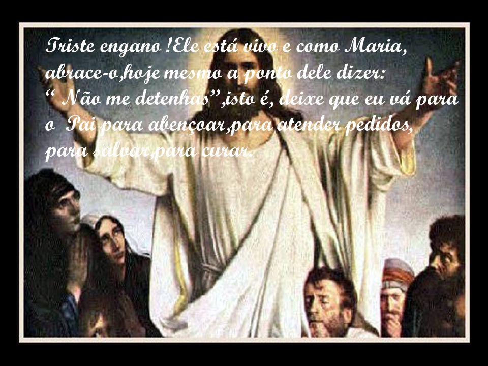 Triste engano !Ele está vivo e como Maria, abrace-o,hoje mesmo a ponto dele dizer: Não me detenhas,isto é, deixe que eu vá para o Pai para abençoar,para atender pedidos, para salvar,para curar.
