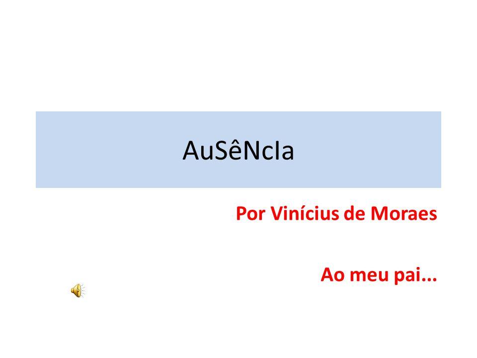 AuSêNcIa Por Vinícius de Moraes Ao meu pai...